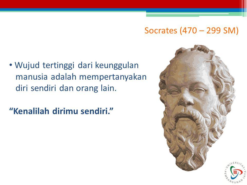 Socrates (470 – 299 SM) Wujud tertinggi dari keunggulan. manusia adalah mempertanyakan. diri sendiri dan orang lain.