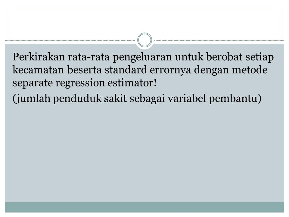 Perkirakan rata-rata pengeluaran untuk berobat setiap kecamatan beserta standard errornya dengan metode separate regression estimator.