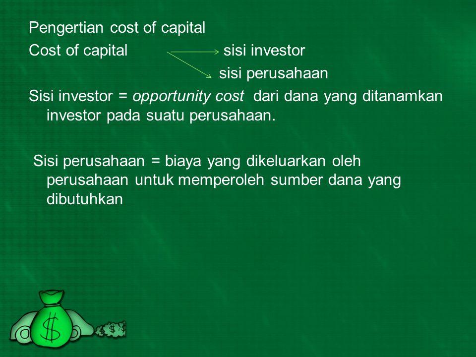 Pengertian cost of capital Cost of capital sisi investor sisi perusahaan Sisi investor = opportunity cost dari dana yang ditanamkan investor pada suatu perusahaan.