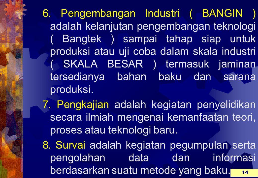6. Pengembangan Industri ( BANGIN ) adalah kelanjutan pengembangan teknologi ( Bangtek ) sampai tahap siap untuk produksi atau uji coba dalam skala industri ( SKALA BESAR ) termasuk jaminan tersedianya bahan baku dan sarana produksi.