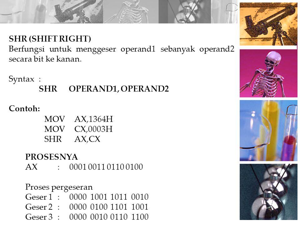 SHR (SHIFT RIGHT) Berfungsi untuk menggeser operand1 sebanyak operand2 secara bit ke kanan. Syntax :