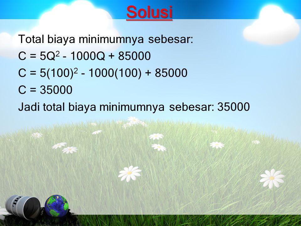 Solusi Total biaya minimumnya sebesar: C = 5Q2 - 1000Q + 85000 C = 5(100)2 - 1000(100) + 85000 C = 35000 Jadi total biaya minimumnya sebesar: 35000