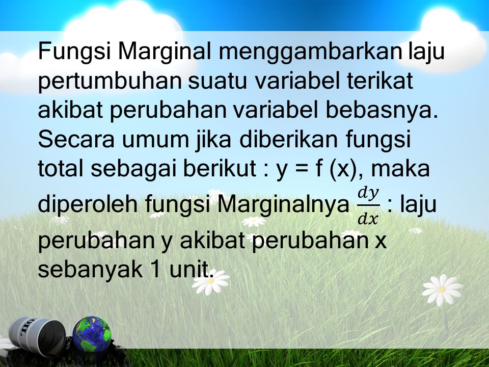 Fungsi Marginal menggambarkan laju pertumbuhan suatu variabel terikat akibat perubahan variabel bebasnya.