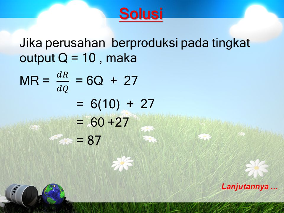 Solusi Jika perusahan berproduksi pada tingkat output Q = 10 , maka MR = 𝑑𝑅 𝑑𝑄 = 6Q + 27 = 6(10) + 27 = 60 +27 = 87