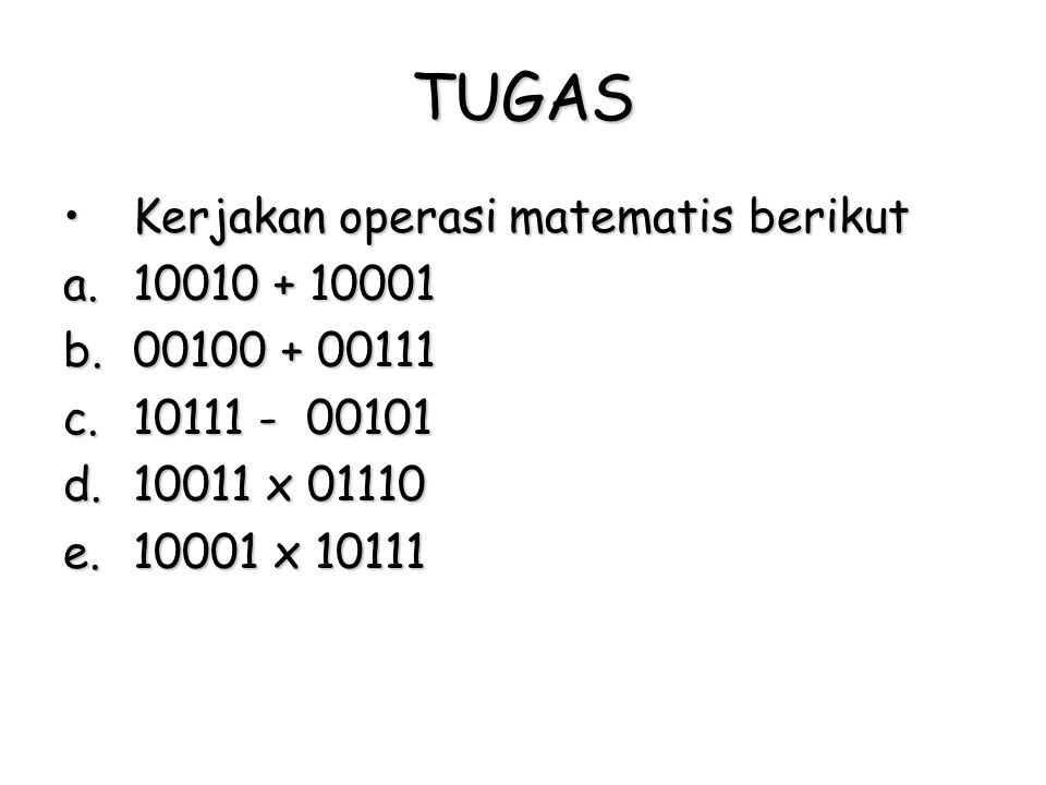 TUGAS Kerjakan operasi matematis berikut 10010 + 10001 00100 + 00111