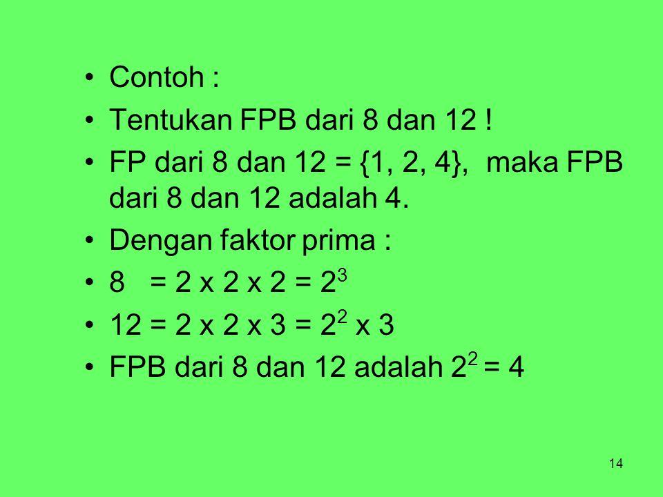 Contoh : Tentukan FPB dari 8 dan 12 ! FP dari 8 dan 12 = {1, 2, 4}, maka FPB dari 8 dan 12 adalah 4.