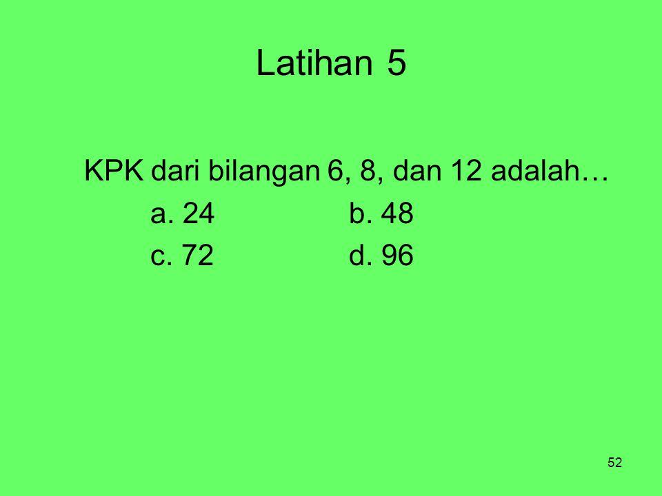 Latihan 5 KPK dari bilangan 6, 8, dan 12 adalah… a. 24 b. 48