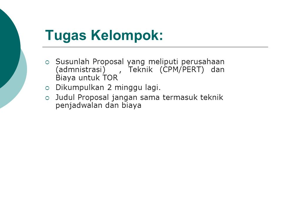 Tugas Kelompok: Susunlah Proposal yang meliputi perusahaan (admnistrasi) , Teknik (CPM/PERT) dan Biaya untuk TOR.