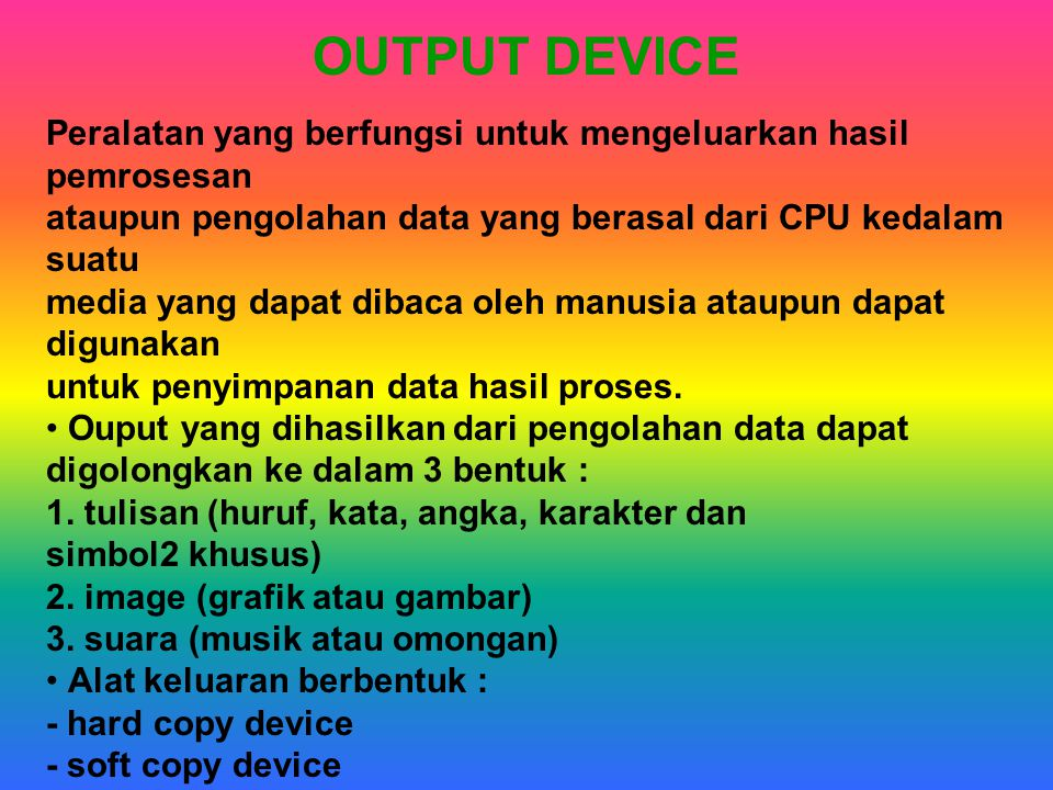 OUTPUT DEVICE Peralatan yang berfungsi untuk mengeluarkan hasil pemrosesan. ataupun pengolahan data yang berasal dari CPU kedalam suatu.