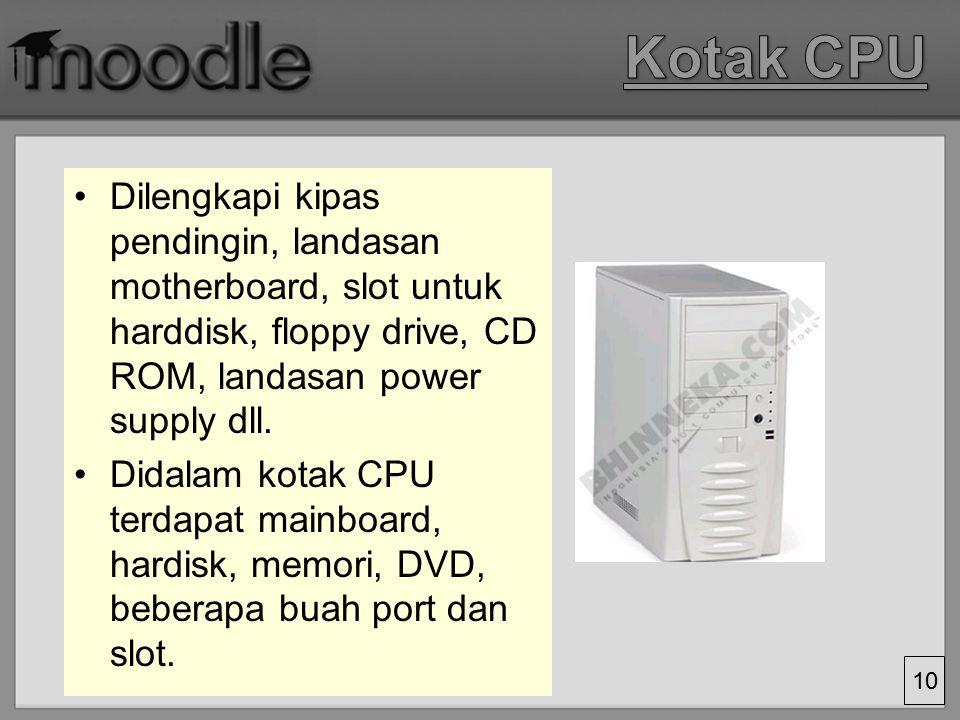 Kotak CPU Dilengkapi kipas pendingin, landasan motherboard, slot untuk harddisk, floppy drive, CD ROM, landasan power supply dll.