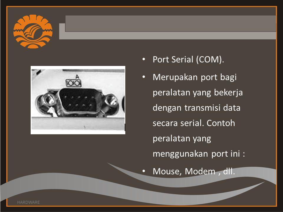Port Serial (COM). Merupakan port bagi peralatan yang bekerja dengan transmisi data secara serial. Contoh peralatan yang menggunakan port ini :