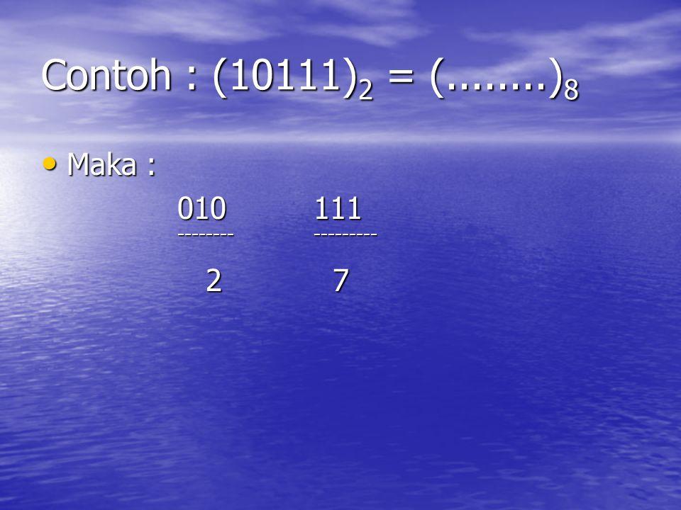 Contoh : (10111)2 = (........)8 Maka : 010 111 -------- --------- 2 7