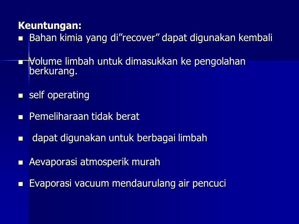 Keuntungan: Bahan kimia yang di recover dapat digunakan kembali. Volume limbah untuk dimasukkan ke pengolahan berkurang.