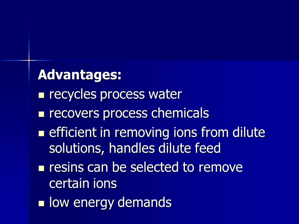 Advantages: recycles process water. recovers process chemicals. efficient in removing ions from dilute solutions, handles dilute feed.