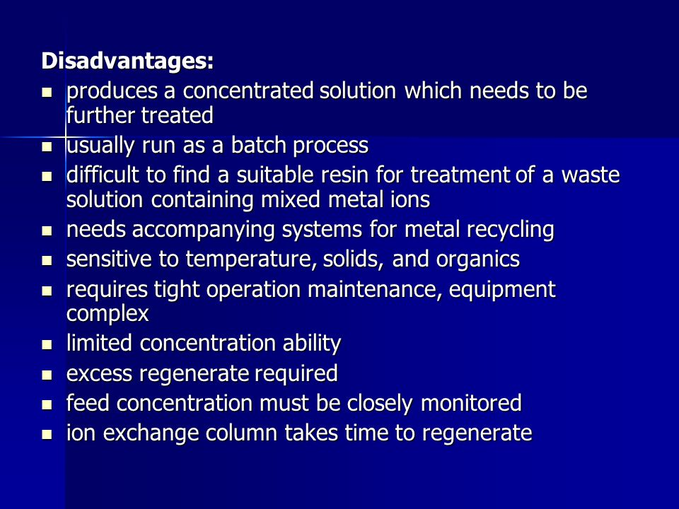 Disadvantages: produces a concentrated solution which needs to be further treated. usually run as a batch process.