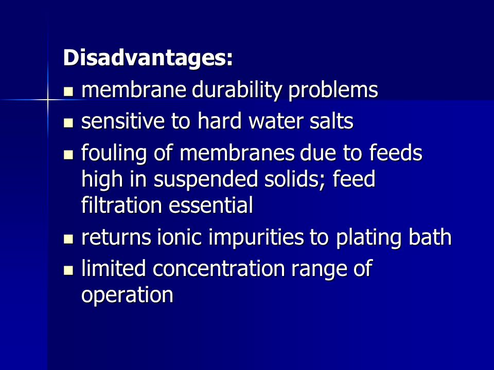 Disadvantages: membrane durability problems. sensitive to hard water salts.