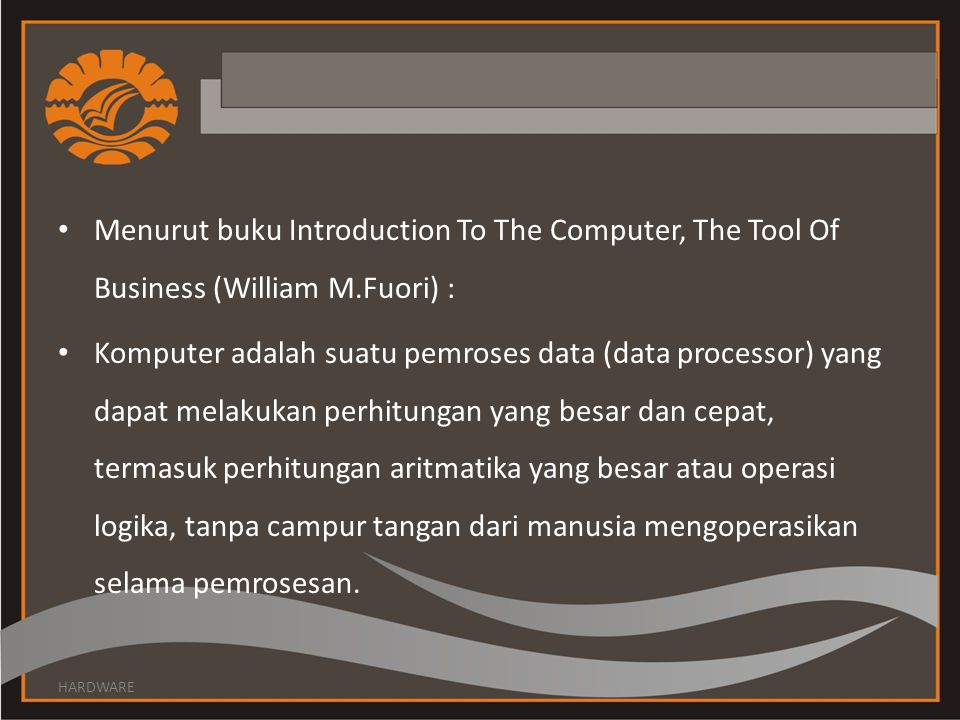 Menurut buku Introduction To The Computer, The Tool Of Business (William M.Fuori) :