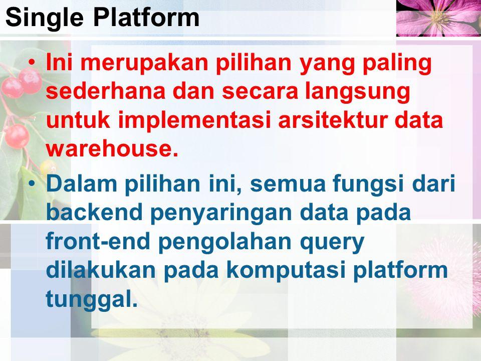 Single Platform Ini merupakan pilihan yang paling sederhana dan secara langsung untuk implementasi arsitektur data warehouse.