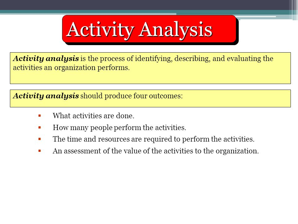 Activity Analysis Activity analysis is the process of identifying, describing, and evaluating the activities an organization performs.