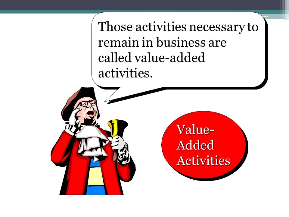 Those activities necessary to remain in business are called value-added activities.