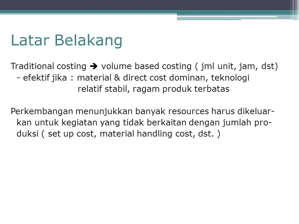 Latar Belakang Traditional costing  volume based costing ( jml unit, jam, dst) - efektif jika : material & direct cost dominan, teknologi.