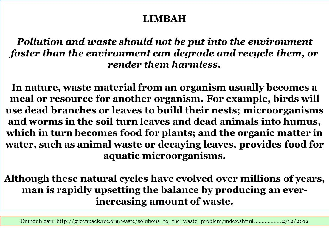 LIMBAH Pollution and waste should not be put into the environment faster than the environment can degrade and recycle them, or render them harmless. In nature, waste material from an organism usually becomes a meal or resource for another organism. For example, birds will use dead branches or leaves to build their nests; microorganisms and worms in the soil turn leaves and dead animals into humus, which in turn becomes food for plants; and the organic matter in water, such as animal waste or decaying leaves, provides food for aquatic microorganisms. Although these natural cycles have evolved over millions of years, man is rapidly upsetting the balance by producing an ever-increasing amount of waste.