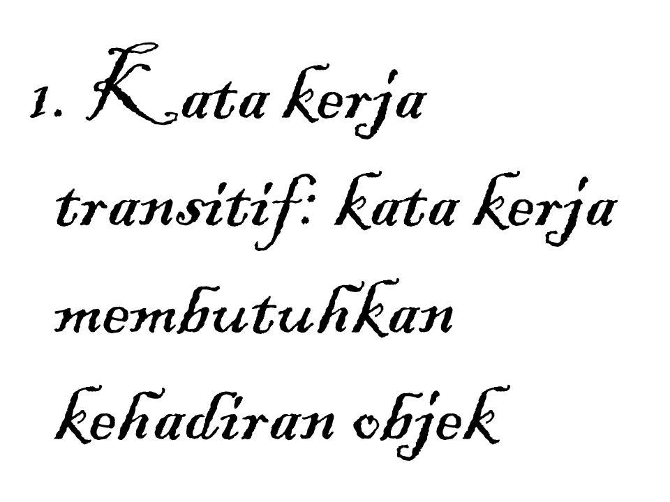 1. Kata kerja transitif: kata kerja membutuhkan kehadiran objek