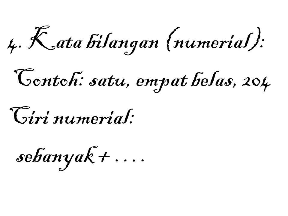 4. Kata bilangan (numerial): Contoh: satu, empat belas, 204 Ciri numerial: sebanyak + ….