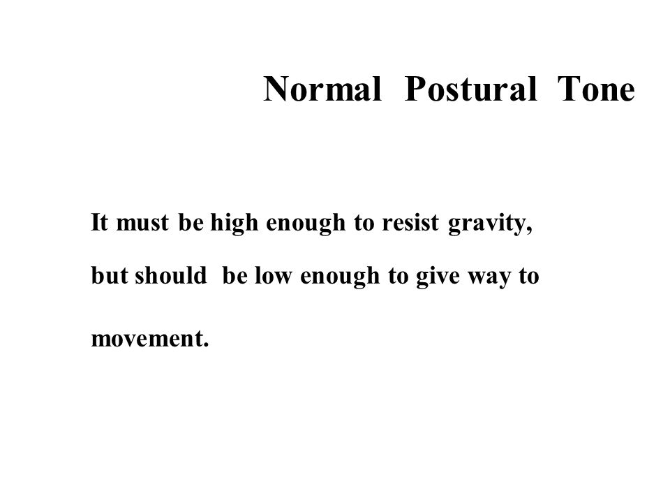 Normal Postural Tone It must be high enough to resist gravity,