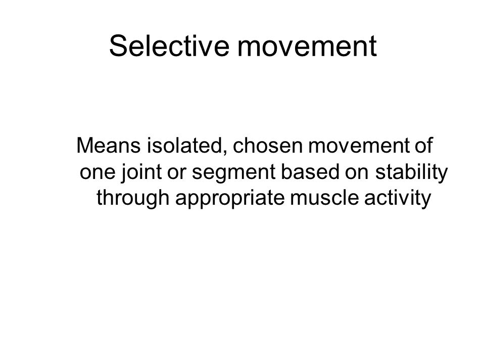 Selective movement Means isolated, chosen movement of one joint or segment based on stability through appropriate muscle activity.