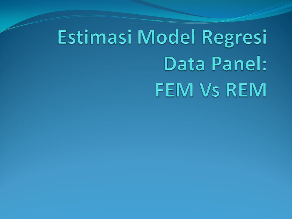 Estimasi Model Regresi Data Panel: FEM Vs REM
