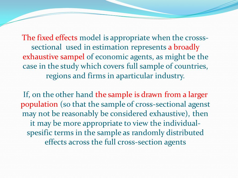 The fixed effects model is appropriate when the crosss-sectional used in estimation represents a broadly exhaustive sampel of economic agents, as might be the case in the study which covers full sample of countries, regions and firms in aparticular industry.