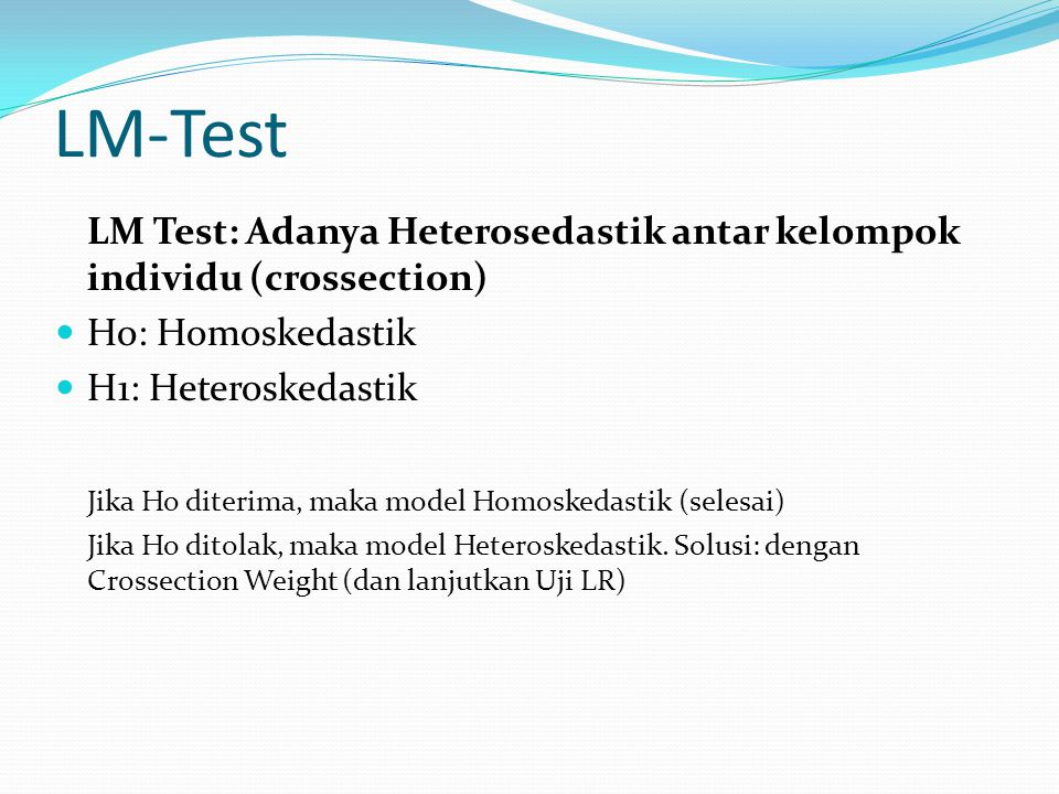 LM-Test LM Test: Adanya Heterosedastik antar kelompok individu (crossection) Ho: Homoskedastik. H1: Heteroskedastik.