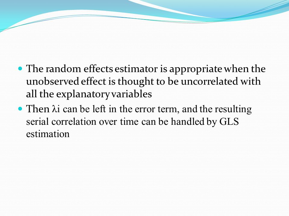 The random effects estimator is appropriate when the unobserved effect is thought to be uncorrelated with all the explanatory variables