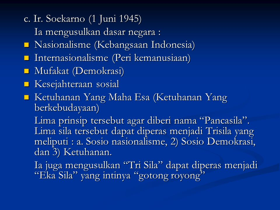 c. Ir. Soekarno (1 Juni 1945) Ia mengusulkan dasar negara : Nasionalisme (Kebangsaan Indonesia) Internasionalisme (Peri kemanusiaan)