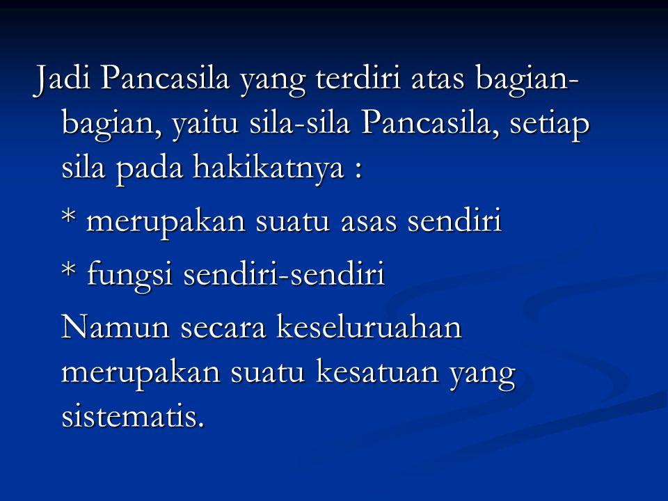 Jadi Pancasila yang terdiri atas bagian-bagian, yaitu sila-sila Pancasila, setiap sila pada hakikatnya :