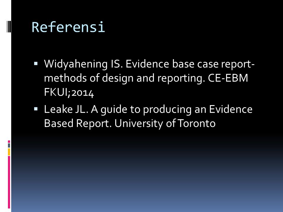 Referensi Widyahening IS. Evidence base case report- methods of design and reporting. CE-EBM FKUI;2014.