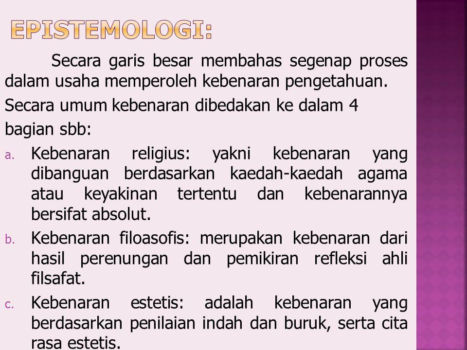 Epistemologi: Secara garis besar membahas segenap proses dalam usaha memperoleh kebenaran pengetahuan.