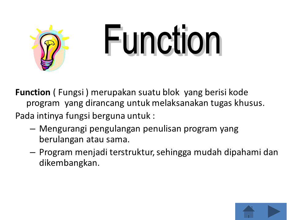 Function Function ( Fungsi ) merupakan suatu blok yang berisi kode program yang dirancang untuk melaksanakan tugas khusus.