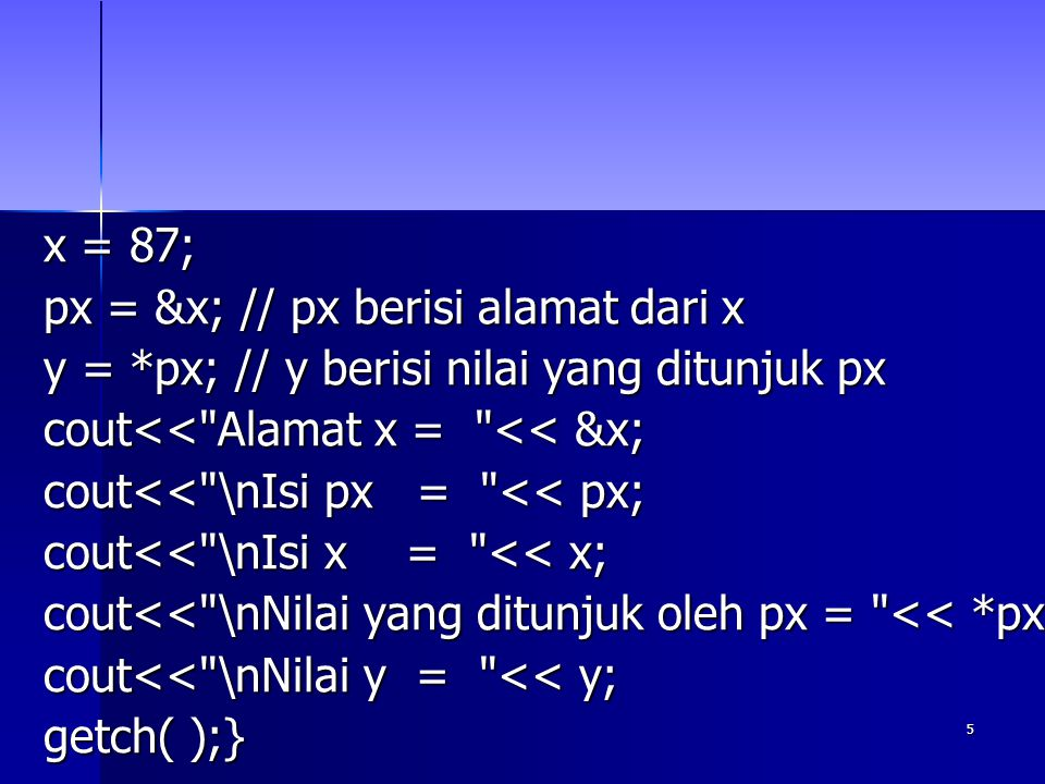 x = 87; px = &x; // px berisi alamat dari x. y = *px; // y berisi nilai yang ditunjuk px. cout<< Alamat x = << &x;