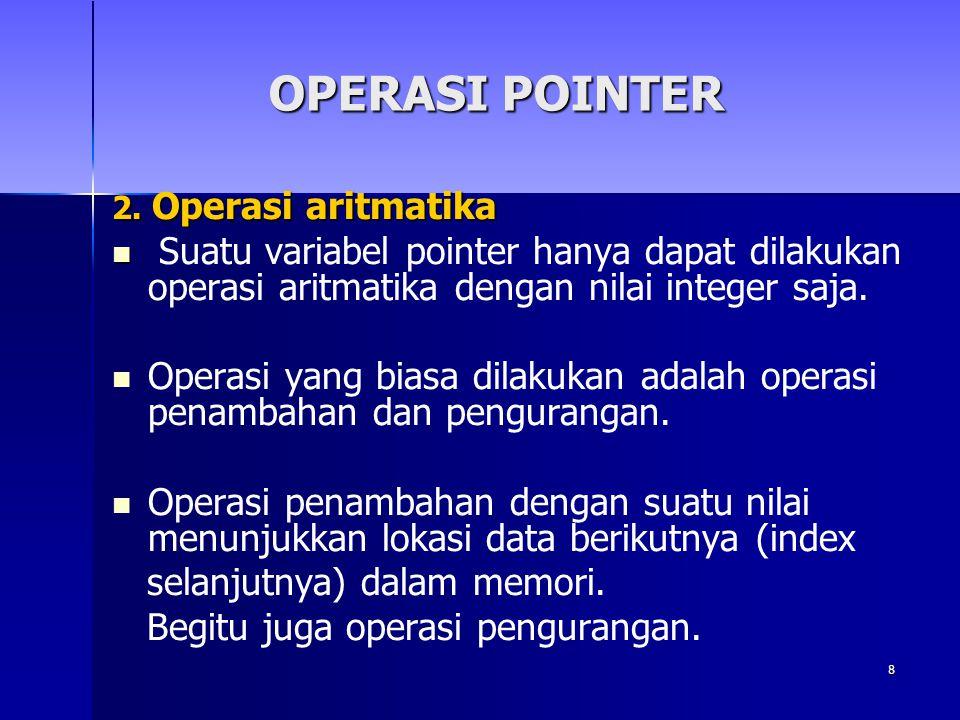 OPERASI POINTER 2. Operasi aritmatika. Suatu variabel pointer hanya dapat dilakukan operasi aritmatika dengan nilai integer saja.