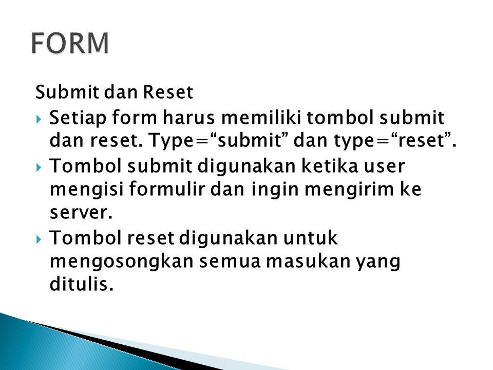 FORM Submit dan Reset. Setiap form harus memiliki tombol submit dan reset. Type= submit dan type= reset .