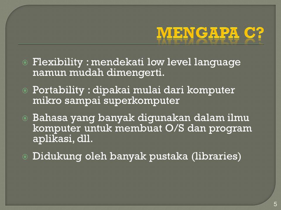 Mengapa C Flexibility : mendekati low level language namun mudah dimengerti. Portability : dipakai mulai dari komputer mikro sampai superkomputer.