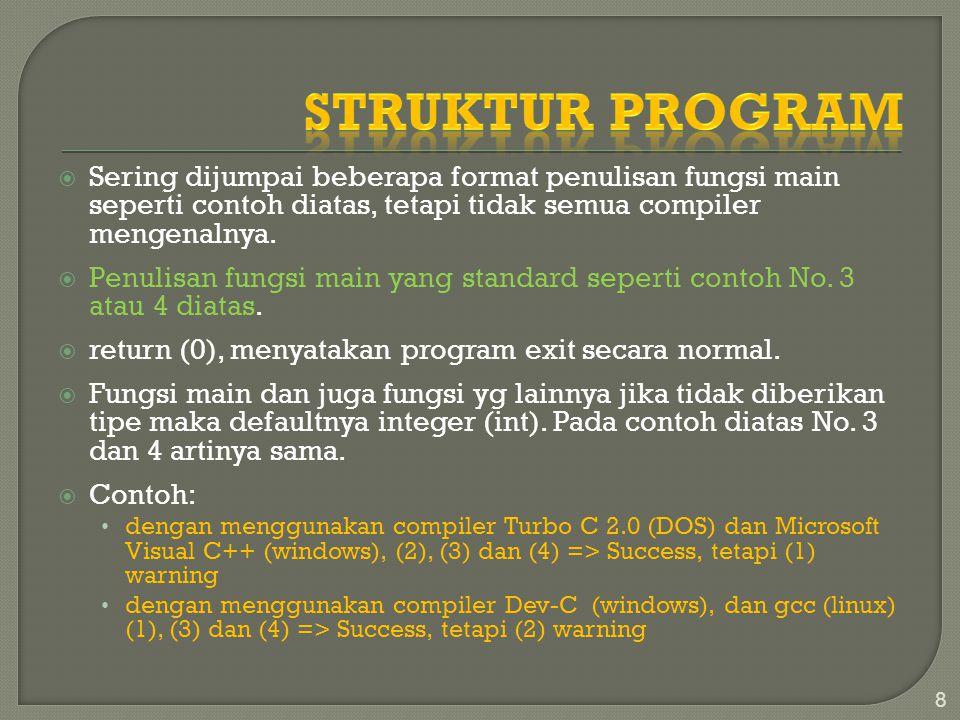 Struktur Program Sering dijumpai beberapa format penulisan fungsi main seperti contoh diatas, tetapi tidak semua compiler mengenalnya.