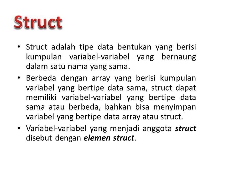 Struct Struct adalah tipe data bentukan yang berisi kumpulan variabel-variabel yang bernaung dalam satu nama yang sama.