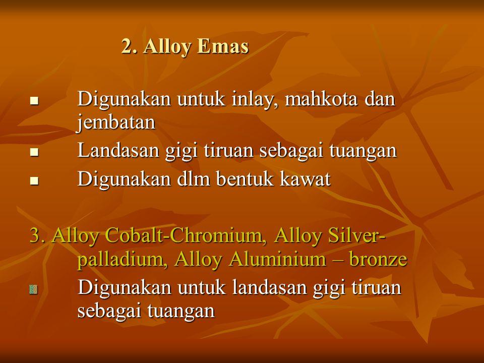 2. Alloy Emas Digunakan untuk inlay, mahkota dan jembatan. Landasan gigi tiruan sebagai tuangan. Digunakan dlm bentuk kawat.