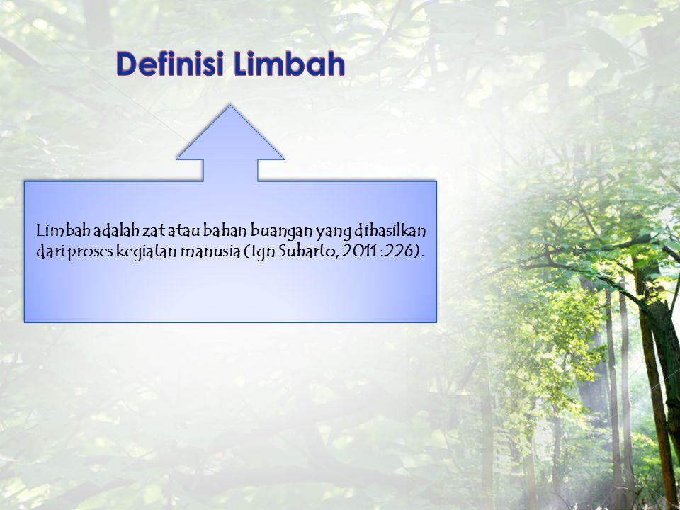 Definisi Limbah Limbah adalah zat atau bahan buangan yang dihasilkan dari proses kegiatan manusia (Ign Suharto, 2011 :226).