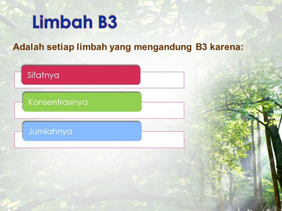 Limbah B3 Adalah setiap limbah yang mengandung B3 karena: Sifatnya