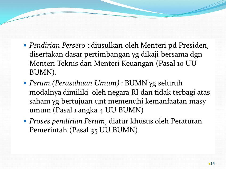 Pendirian Persero : diusulkan oleh Menteri pd Presiden, disertakan dasar pertimbangan yg dikaji bersama dgn Menteri Teknis dan Menteri Keuangan (Pasal 10 UU BUMN).