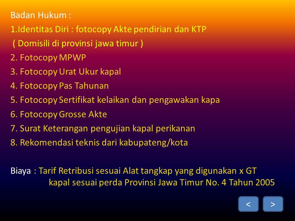 Badan Hukum : 1.Identitas Diri : fotocopy Akte pendirian dan KTP. ( Domisili di provinsi jawa timur )